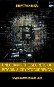 Unlocking The Secrets Of Bitcoin And Cryptocurrency Sir Patrick Bijou