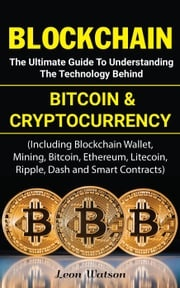 Blockchain: The Ultimate Guide to Understanding the Technology Behind Bitcoin and Cryptocurrency Leon Watson