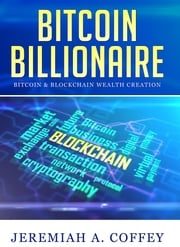 Bitcoin Billionaire / Bitcoin & Blockchain Wealth Creation Jeremiah A Coffey