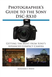 Photographer's Guide to the Sony DSC-RX10 Alexander White