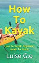 How To Kayak: How To Kayak: Beginners Guide To Kayak
