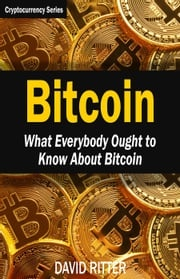 Bitcoin: What Everybody Ought to Know About Bitcoin - Bitcoin Mining, Bitcoin Investing, Bitcoin Trading and Blockchain David Ritter