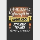 I Never Dreamed I''d Grow To Be a Super Cool Athletic trainer But Here I''m Killing it: Amazing Gift For Athletic trainer. Athletic trainer Lined Notebo