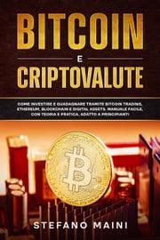 Bitcoin e Criptovalute: Come investire e guadagnare tramite Bitcoin Trading, Ethereum, Blockchain e Digital Assets. Manuale Facile, con Teoria e Pratica, adatto a Principianti Stefano Maini