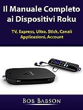 Il Manuale Completo ai Dispositivi Roku: TV, Express, Ultra, Stick, Canali, Applicazioni, Account (Italian Edition)