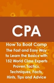 CPA How To Boot Camp: The Fast and Easy Way to Learn the Basics with 152 World Class Experts Proven Tactics, Techniques, Facts, Hints, Tips and Advice Arthur Rathbun