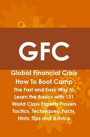 GFC Global Financial Crisis How To Boot Camp: The Fast and Easy Way to Learn the Basics with 131 World Class Experts Proven Tactics, Techniques, Facts, Hints, Tips and Advice Andrew Aviles