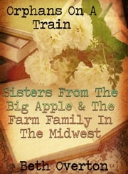 Orphans On A Train: Sisters From The Big Apple & The Farm Family In The Midwest Beth Overton