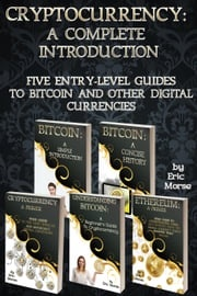 Cryptocurrency: A Complete Introduction - Five Entry Level Guides to Bitcoin and other Digital Currencies Eric Morse
