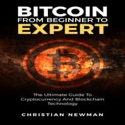 Bitcoin From Beginner To Expert: The Ultimate Guide To Cryptocurrency And Blockchain Technology Christian Newman