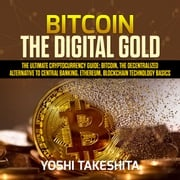Bitcoin, The Digital Gold: The Ultimate Cryptocurrency Guide: Bitcoin, The Decentralized Alternative to Central Banking, Ethereum, Blockchain Technology Basics yoshi takeshita