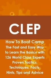 CLEP How To Boot Camp: The Fast and Easy Way to Learn the Basics with 126 World Class Experts Proven Tactics, Techniques, Facts, Hints, Tips and Advice Jeremy Lyon