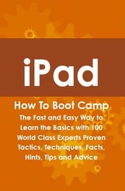 iPad How To Boot Camp: The Fast and Easy Way to Learn the Basics with 100 World Class Experts Proven Tactics, Techniques, Facts, Hints, Tips and Advice Max Bondy