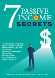 7 Passive Income Secrets: Why Property Investing, Stock Market Investing, Dropshipping, Affiliate Marketing, Instagram Marketing, SEO, Bitcoin Will NOT Work for You Without These 7 Secrets Timothy Willink
