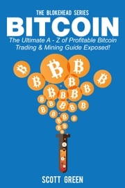 Bitcoin: The Ultimate A - Z Of Profitable Bitcoin Trading & Mining Guide Exposed! Scott Green