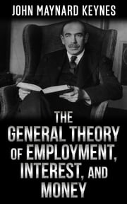 The General Theory of Employment, Interest, and Money John Maynard Keynes