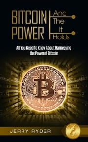 Bitcoin: And The Power It Holds All You Need To Know About Harnessing the Power of Bitcoin For Beginners - Learn the Secrets to Bitcoin Mining, The Bitcoin Standard, And Master Cryptocurrency Jerry Ryder