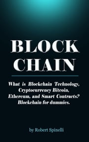 Blockchain What is Blockchain Technology, Cryptocurrency Bitcoin, Ethereum, and Smart Contracts? Blockchain for dummies. Robert Spinelli