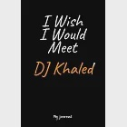 "I Wish I Would Meet DJ Khaled: A DJ Khaled Blank Lined Journal Notebook to Write Down Things, Take Notes, Record Plans or Keep Track of Habits (6"" x"