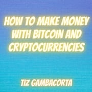 How To Make Money With Bitcoin and Cryptocurrencies Tiz Gambacorta