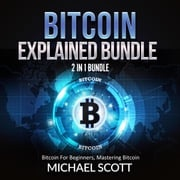 Bitcoin Explained Bundle: 2 in 1 Bundle, Bitcoin For Beginners, Mastering Bitcoin Michael Scott