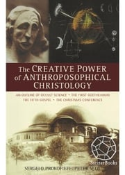 The Creative Power of Anthroposophical Christology: An Outline of Occult Science, The First Goetheanum, The Fifth Gospel, The Christmas Conference Sergei O. Prokofieff
