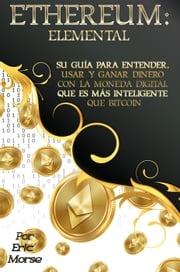 Ethereum: Elemental: Su Guía para Entender, Usar y Ganar dinero con la Moneda Digital Que Es Más Inteligente Que Bitcoin Eric Morse