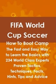 FIFA World Cup Soccer How To Boot Camp: The Fast and Easy Way to Learn the Basics with 234 World Class Experts Proven Tactics, Techniques, Facts, Hints, Tips and Advice Lance Glackin