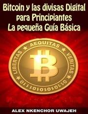 Bitcoin Y Las Divisas Digitales Para Principiantes: La Pequeña Guía Básica Alex Nkenchor Uwajeh