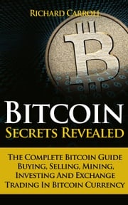 Bitcoin Secrets Revealed - The Complete Bitcoin Guide To Buying, Selling, Mining, Investing And Exchange Trading In Bitcoin Currency Richard Carroll