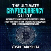 Ultimate Cryptocurrency Guide, The: Master Blockchain technology guide to deep learning everything about Bitcoin, Ethereum, the Facebook Coin Libra, Litecoin and smart contracts yoshi takeshita