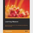 Learning iBeacon: Build Proximity Applications Fo Ios Using Apple's Groundbreaking Ibeacon Technology