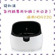 ● PC 小舖 ● 飛利浦 氣炸鍋專用外鍋﹝米白色﹞【適用 HD9220】