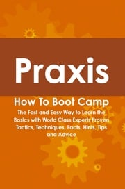 Praxis How To Boot Camp: The Fast and Easy Way to Learn the Basics with World Class Experts Proven Tactics, Techniques, Facts, Hints, Tips and Advice Jamie Bayerl