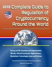 2018 Complete Guide to Regulation of Cryptocurrency Around the World: Survey of 130 Countries and Organizations - Bitcoin, Virtual Currencies, Digital Money, Blockchain Technologies Laws and Policies Progressive Management