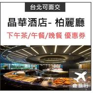 【趣旅行】晶華酒店 柏麗廳 平日、假日 下午茶/午餐/晚餐 (晶華餐券)