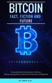 Bitcoin: Fact, Fiction and Future. Comprehensive Introduction to Bitcoin. Mining, Buying Bitcoin, Bitcoin for Business and beyond Owen Hill