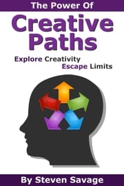 The Power Of Creative Paths: Explore Creativity, Escape Limits Steven Savage