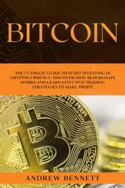Bitcoin: The Ultimate Guide to Start Investing in Cryptocurrency. Discover How Blockchain Works and Learn Effective Trading Strategies to Make Profit Andrew Bennett