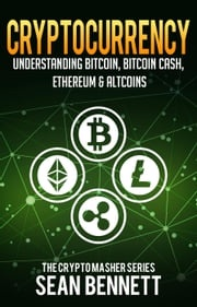 Cryptocurrency: Understanding Bitcoin, Bitcoin Cash, Ethereum, Ripple & Altcoins Sean Bennett