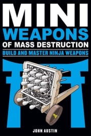 Mini Weapons of Mass Destruction: Build and Master Ninja Weapons John Austin
