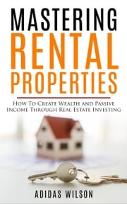Mastering Rental Properties - How to Create Wealth and Passive Income Through Real Estate Investing Adidas Wilson