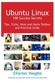 Ubuntu Linux 100 Success Secrets, Tips, Tricks, Hints and Hacks Toolbox and Practical Guide Charles Vaughn
