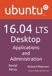 Ubuntu 16.04 LTS Desktop: Applications and Administration Richard Petersen