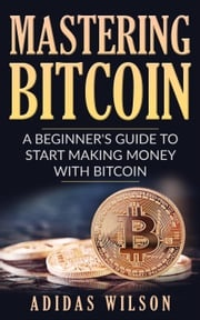 Mastering Bitcoin - A Beginner's Guide To Start Making Money With Bitcoin Adidas Wilson