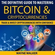 Definitive Guide To Mastering Bitcoin & Cryptocurrencies, The