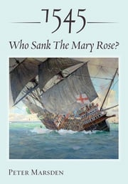 1545: Who Sank the Mary Rose? Peter Marsden