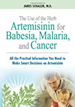 The Use of the Herb Artemisinin for Babesia, Malaria, and Cancer: All the Practical Information You Need to Make Smart Decisions on Artemisinin