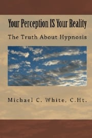 Your Perception IS Your Reality: The Truth About Hypnosis Michael C. White