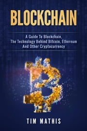 Blockchain: A Guide To Blockchain, The Technology Behind Bitcoin, Ethereum And Other Cryptocurrency Brendan Gallagher